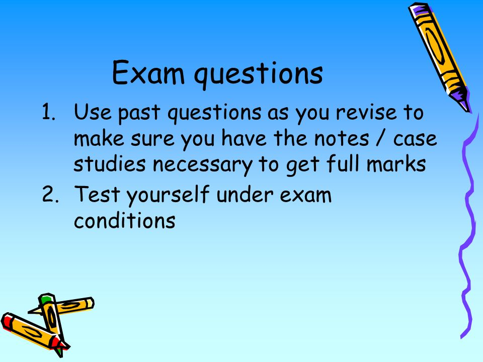 Exam questions 1.Use past questions as you revise to make sure you have the notes / case studies necessary to get full marks 2.Test yourself under exam conditions
