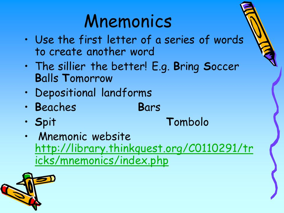 Mnemonics Use the first letter of a series of words to create another word The sillier the better.