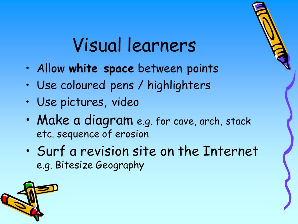 Visual learners Allow white space between points Use coloured pens / highlighters Use pictures, video Make a diagram e.g.