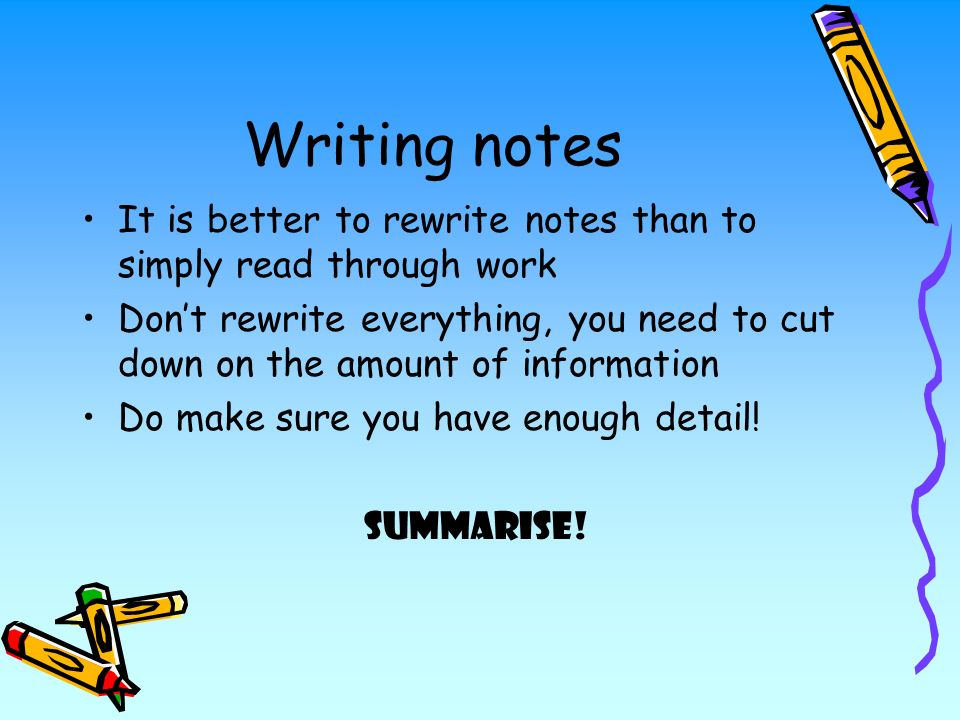 Writing notes It is better to rewrite notes than to simply read through work Dont rewrite everything, you need to cut down on the amount of information Do make sure you have enough detail.