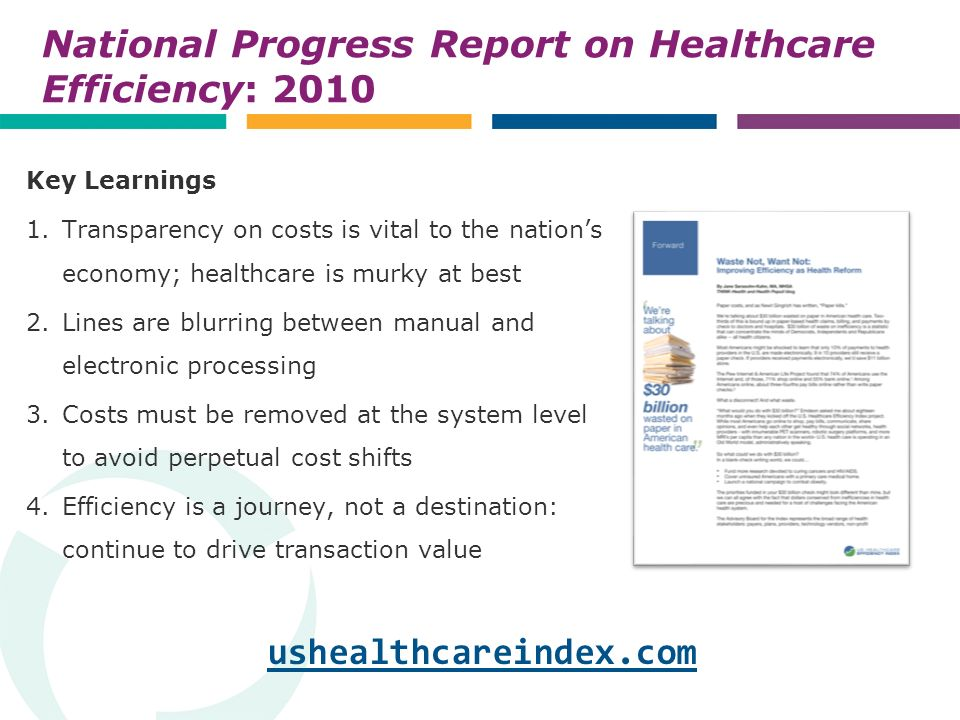 National Progress Report on Healthcare Efficiency: 2010 Key Learnings 1.Transparency on costs is vital to the nations economy; healthcare is murky at best 2.Lines are blurring between manual and electronic processing 3.Costs must be removed at the system level to avoid perpetual cost shifts 4.Efficiency is a journey, not a destination: continue to drive transaction value ushealthcareindex.com