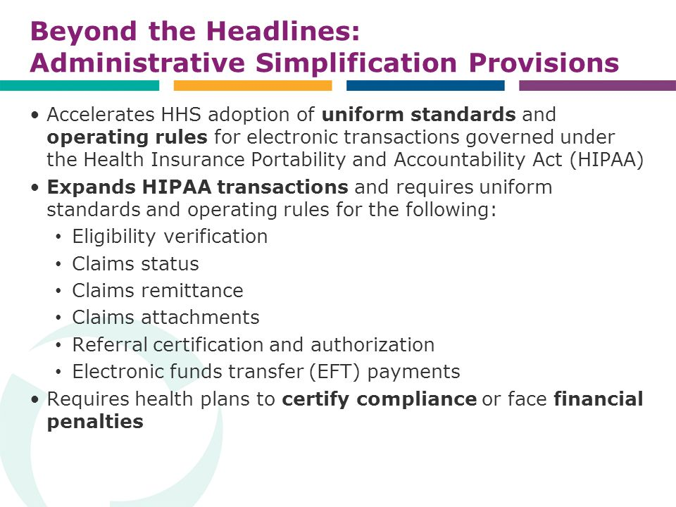 Beyond the Headlines: Administrative Simplification Provisions Accelerates HHS adoption of uniform standards and operating rules for electronic transactions governed under the Health Insurance Portability and Accountability Act (HIPAA) Expands HIPAA transactions and requires uniform standards and operating rules for the following: Eligibility verification Claims status Claims remittance Claims attachments Referral certification and authorization Electronic funds transfer (EFT) payments Requires health plans to certify compliance or face financial penalties