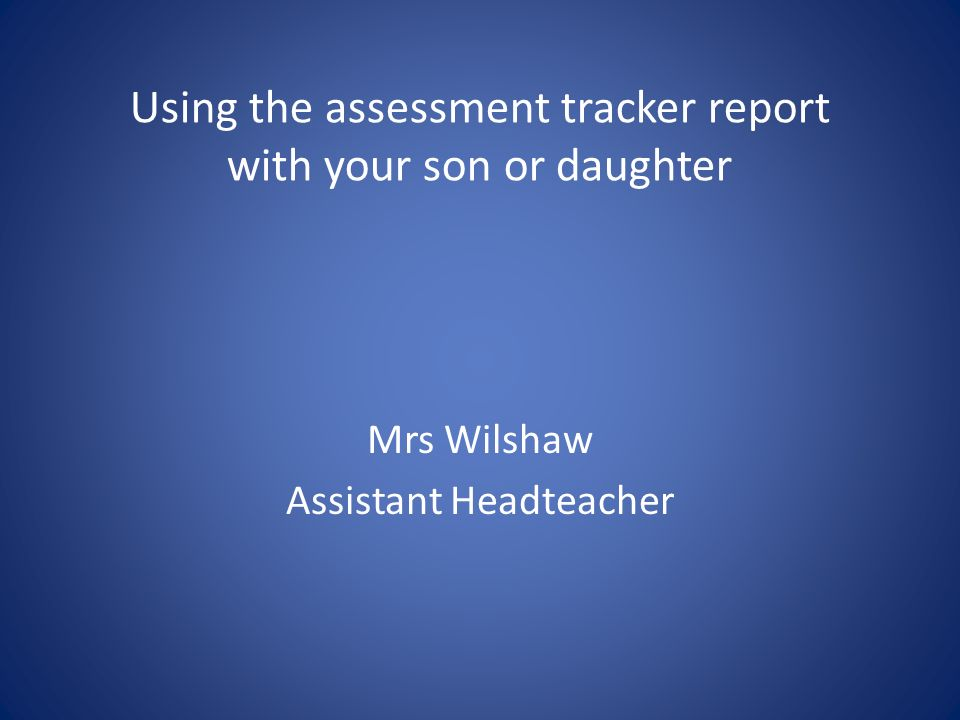 Mrs Wilshaw Assistant Headteacher Using the assessment tracker report with your son or daughter