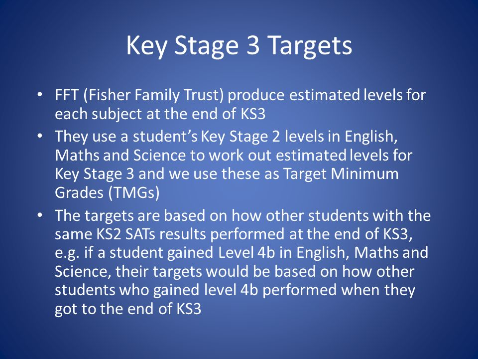 Key Stage 3 Targets FFT (Fisher Family Trust) produce estimated levels for each subject at the end of KS3 They use a students Key Stage 2 levels in English, Maths and Science to work out estimated levels for Key Stage 3 and we use these as Target Minimum Grades (TMGs) The targets are based on how other students with the same KS2 SATs results performed at the end of KS3, e.g.