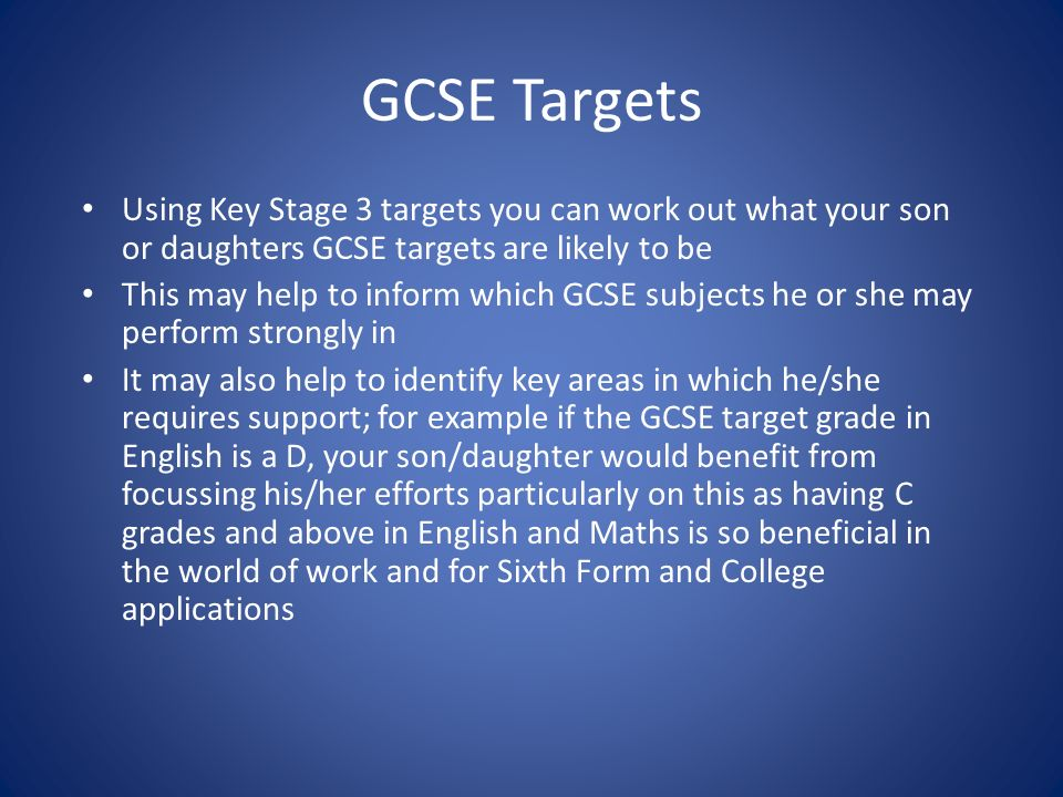 GCSE Targets Using Key Stage 3 targets you can work out what your son or daughters GCSE targets are likely to be This may help to inform which GCSE subjects he or she may perform strongly in It may also help to identify key areas in which he/she requires support; for example if the GCSE target grade in English is a D, your son/daughter would benefit from focussing his/her efforts particularly on this as having C grades and above in English and Maths is so beneficial in the world of work and for Sixth Form and College applications