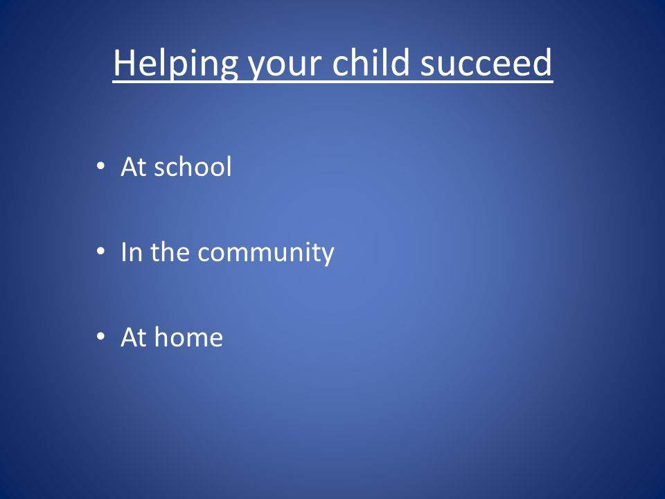 Helping your child succeed At school In the community At home