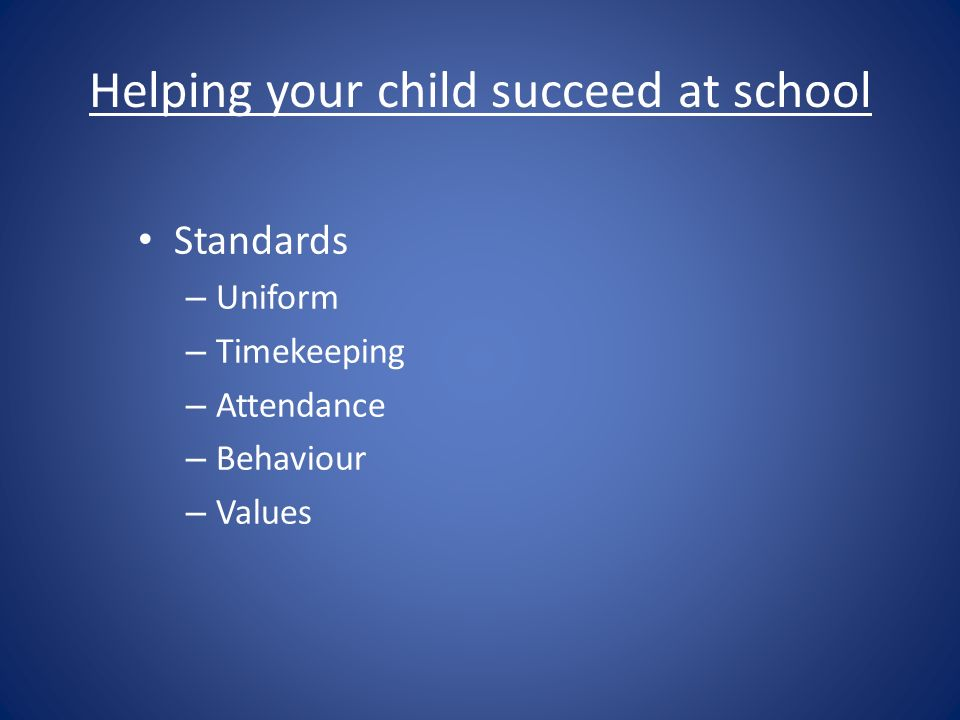 Helping your child succeed at school Standards – Uniform – Timekeeping – Attendance – Behaviour – Values