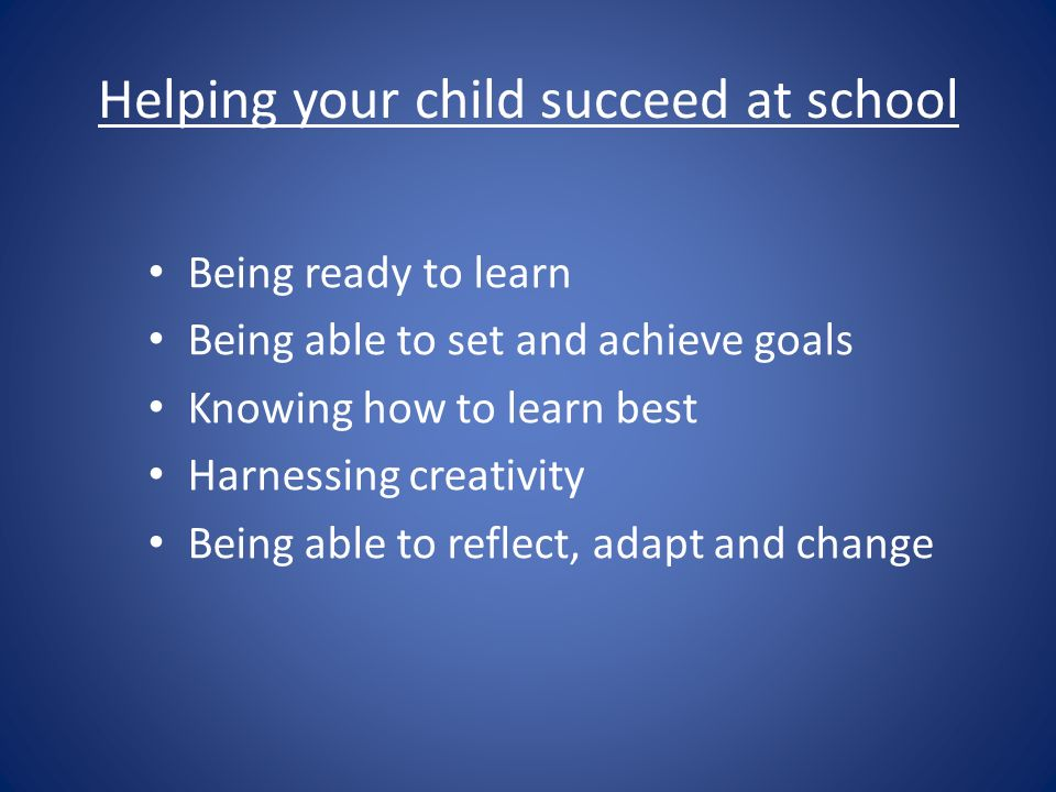 Helping your child succeed at school Being ready to learn Being able to set and achieve goals Knowing how to learn best Harnessing creativity Being able to reflect, adapt and change