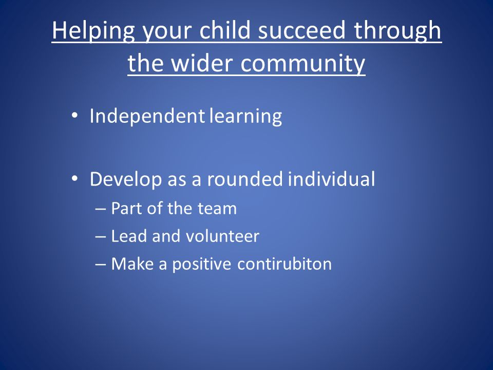 Helping your child succeed through the wider community Independent learning Develop as a rounded individual – Part of the team – Lead and volunteer – Make a positive contirubiton