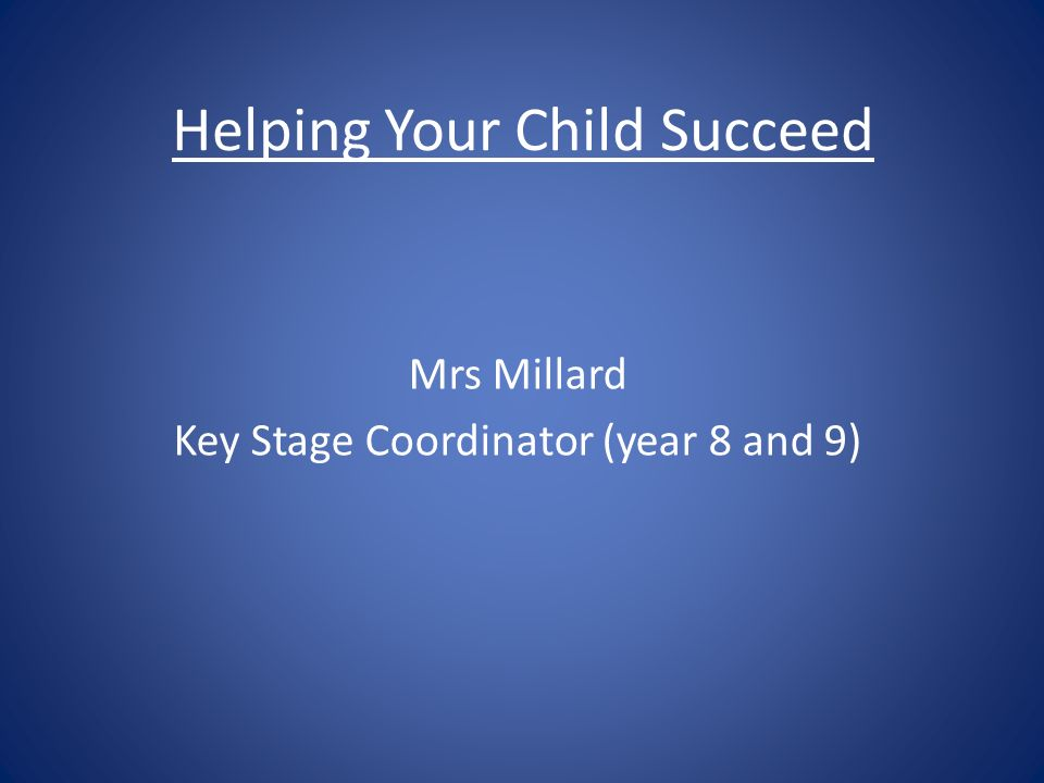 Helping Your Child Succeed Mrs Millard Key Stage Coordinator (year 8 and 9)
