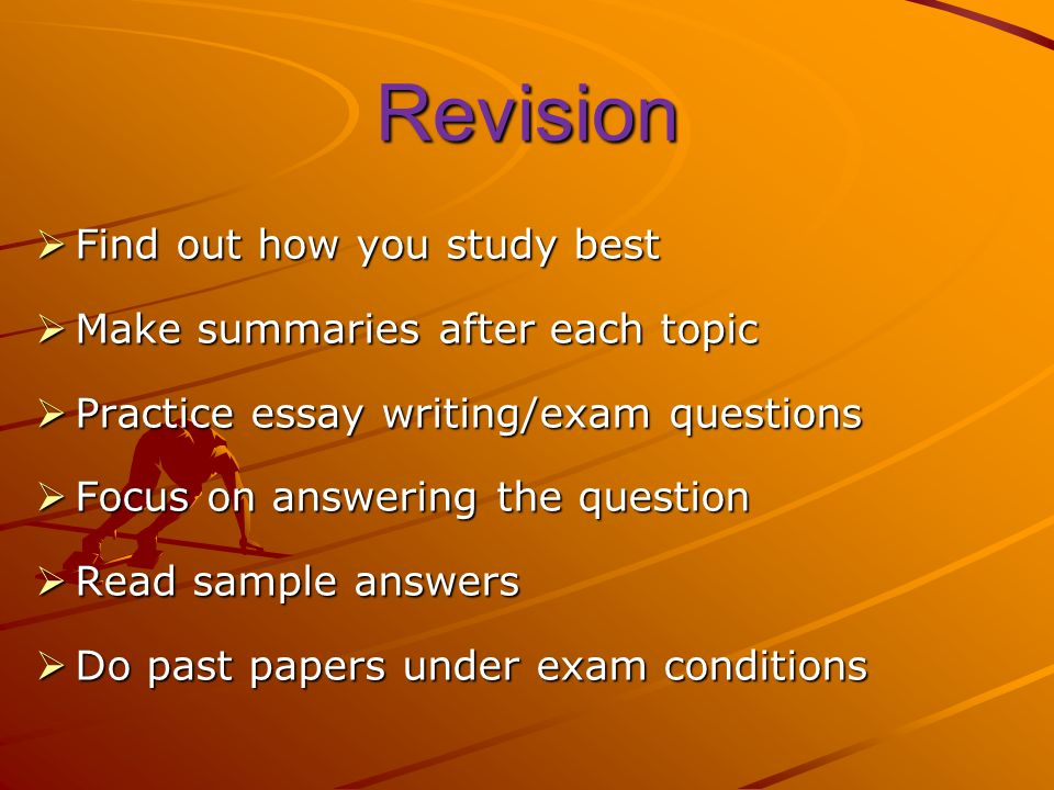 Revision Find out how you study best Find out how you study best Make summaries after each topic Make summaries after each topic Practice essay writing/exam questions Practice essay writing/exam questions Focus on answering the question Focus on answering the question Read sample answers Read sample answers Do past papers under exam conditions Do past papers under exam conditions