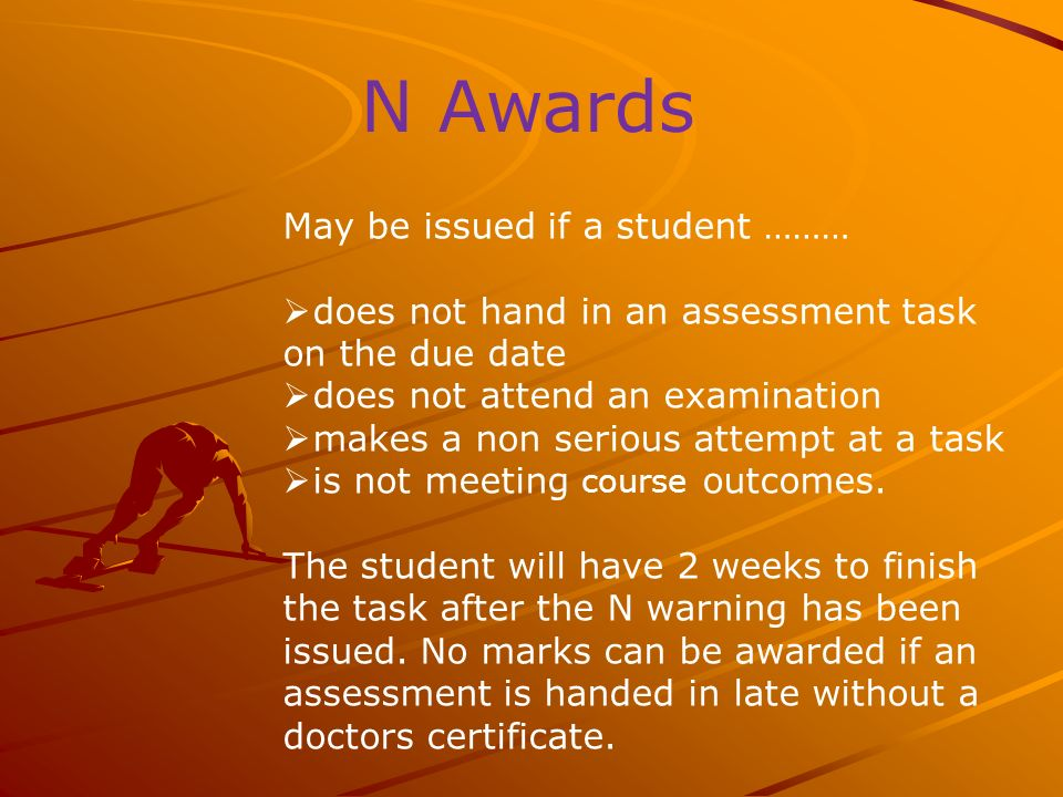 N Awards May be issued if a student ……… does not hand in an assessment task on the due date does not attend an examination makes a non serious attempt at a task is not meeting course outcomes.