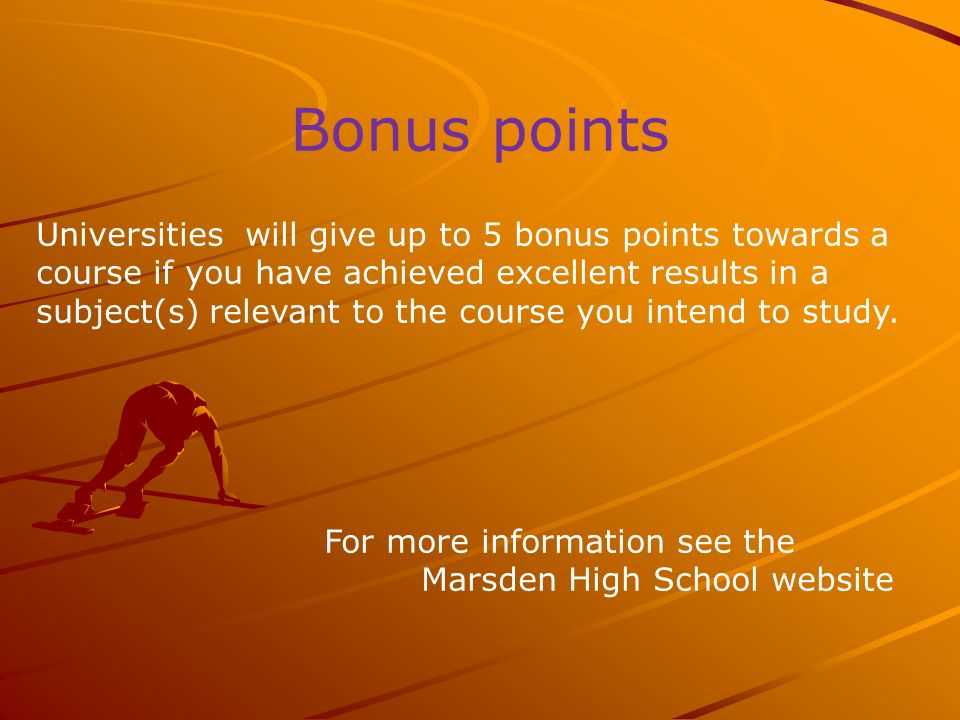 Bonus points Universities will give up to 5 bonus points towards a course if you have achieved excellent results in a subject(s) relevant to the course you intend to study.