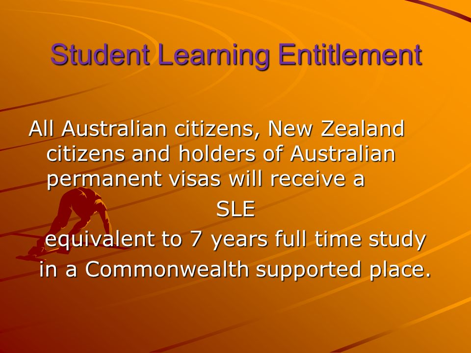 Student Learning Entitlement All Australian citizens, New Zealand citizens and holders of Australian permanent visas will receive a SLE equivalent to 7 years full time study in a Commonwealth supported place.
