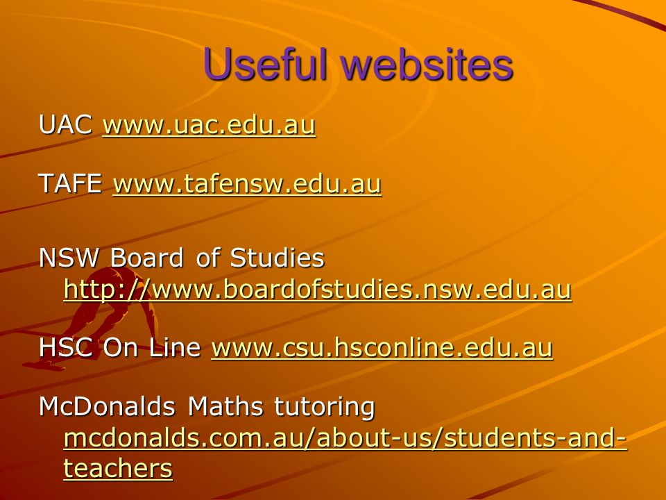 Useful websites UAC     TAFE     NSW Board of Studies     HSC On Line     McDonalds Maths tutoring mcdonalds.com.au/about-us/students-and- teachers