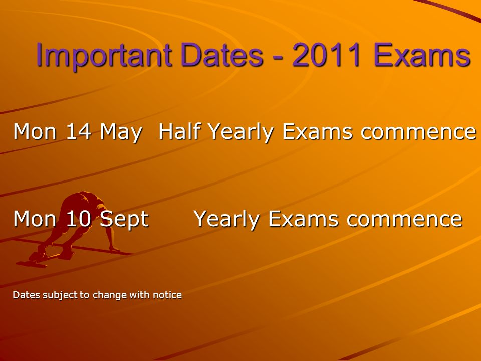 Important Dates Exams Important Dates Exams Mon 14 May Half Yearly Exams commence Mon 10 Sept Yearly Exams commence Dates subject to change with notice
