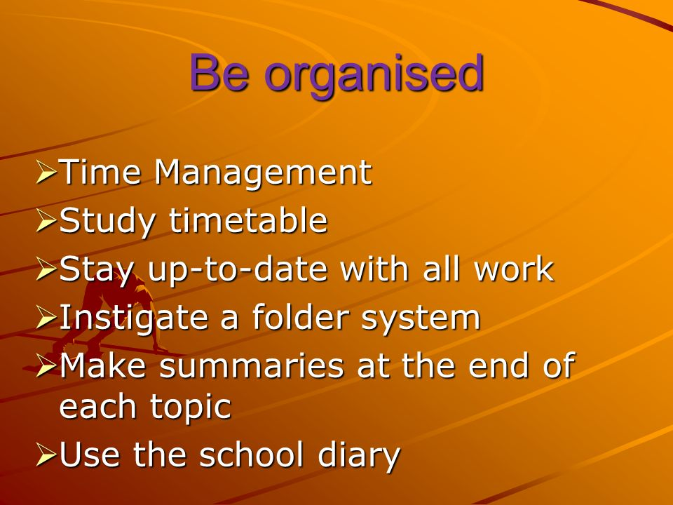 Be organised Time Management Time Management Study timetable Study timetable Stay up-to-date with all work Stay up-to-date with all work Instigate a folder system Instigate a folder system Make summaries at the end of each topic Make summaries at the end of each topic Use the school diary Use the school diary