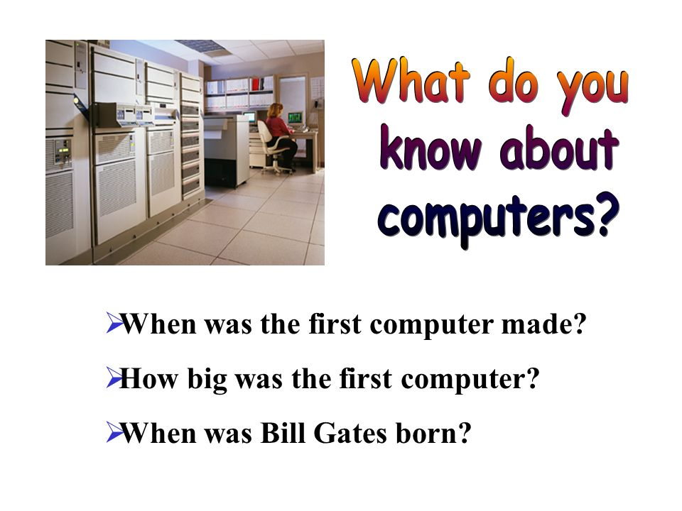 When was the first computer made How big was the first computer When was Bill Gates born