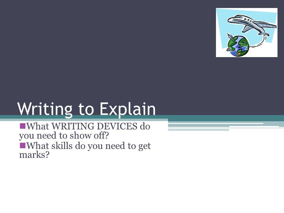 Writing to Explain What WRITING DEVICES do you need to show off.