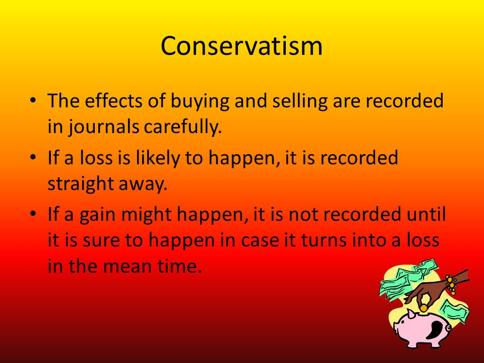 Conservatism The effects of buying and selling are recorded in journals carefully.