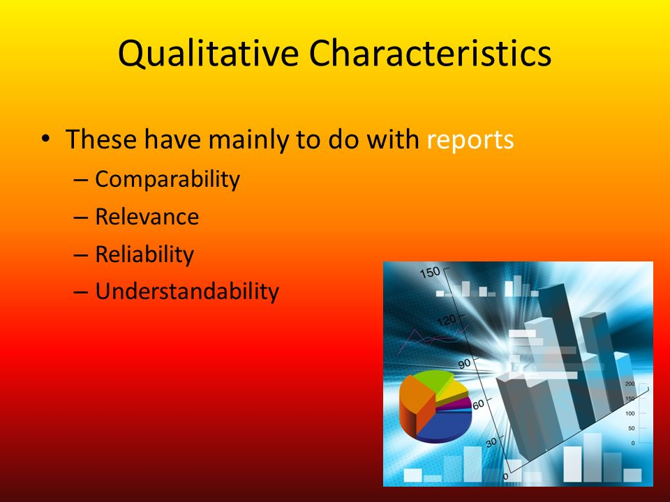 Qualitative Characteristics These have mainly to do with reports – Comparability – Relevance – Reliability – Understandability