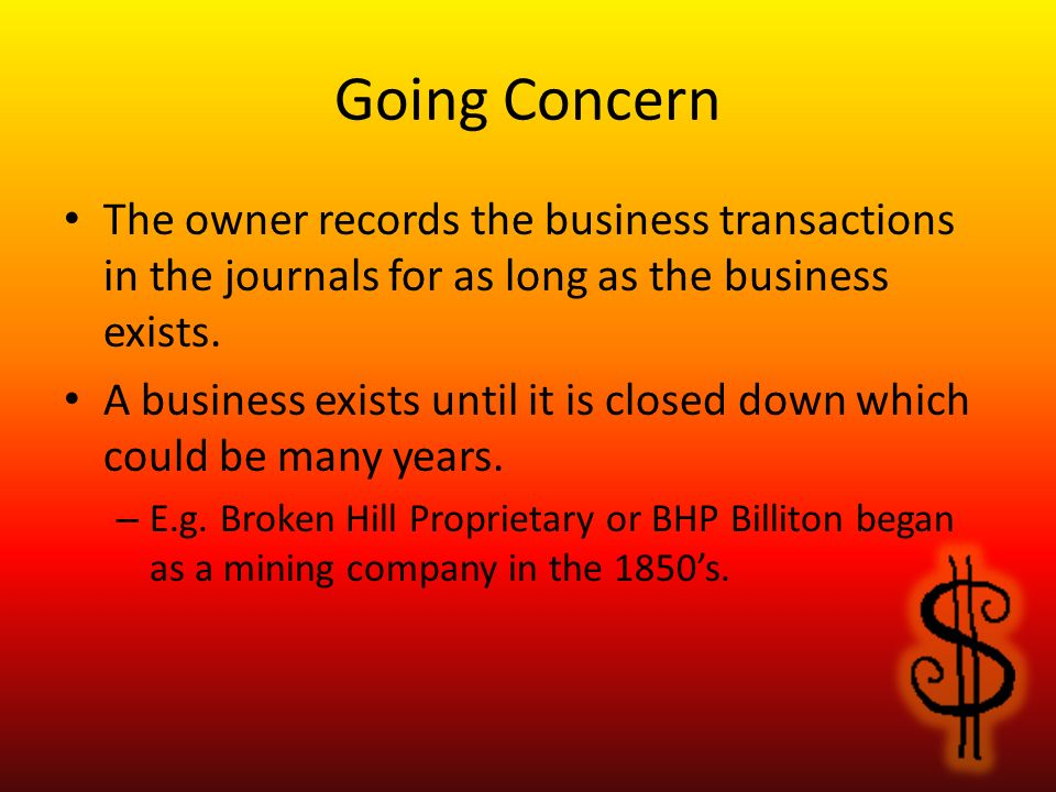 Going Concern The owner records the business transactions in the journals for as long as the business exists.