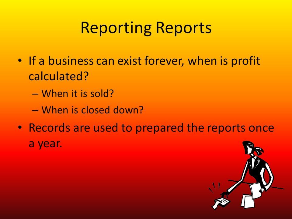 Reporting Reports If a business can exist forever, when is profit calculated.
