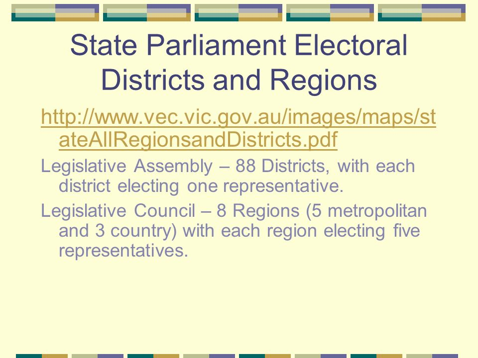 State Parliament Electoral Districts and Regions http://www.vec.vic.gov.au/images/maps/st ateAllRegionsandDistricts.pdf Legislative Assembly – 88 Districts, with each district electing one representative.