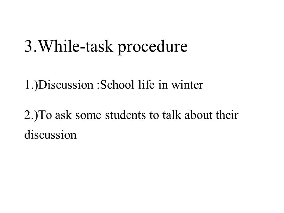 3.While-task procedure 1.)Discussion :School life in winter 2.)To ask some students to talk about their discussion