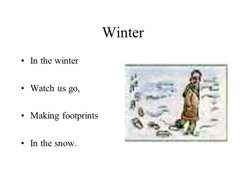 Winter In the winter Watch us go, Making footprints In the snow.