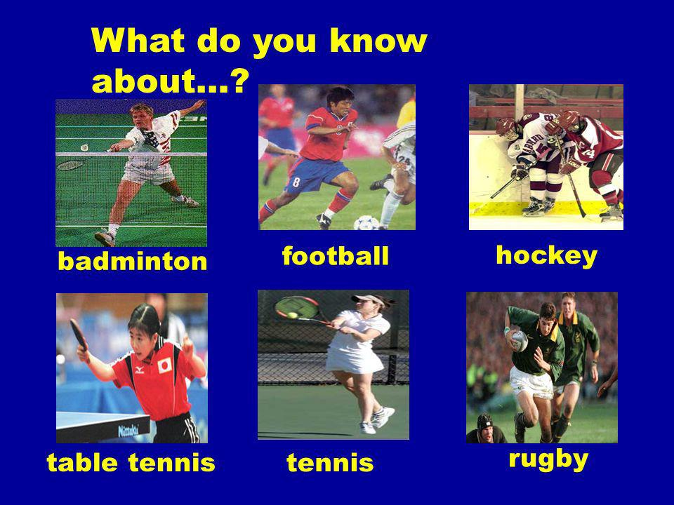 What do you know about… badminton football hockey table tennis tennis rugby