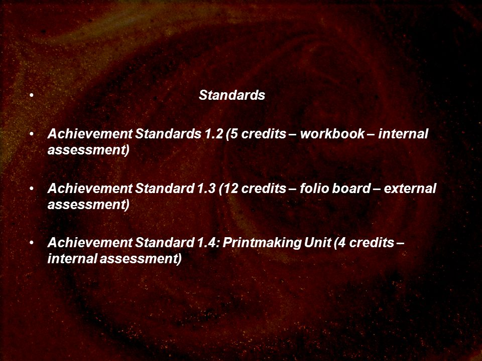 Standards Achievement Standards 1.2 (5 credits – workbook – internal assessment) Achievement Standard 1.3 (12 credits – folio board – external assessment) Achievement Standard 1.4: Printmaking Unit (4 credits – internal assessment)