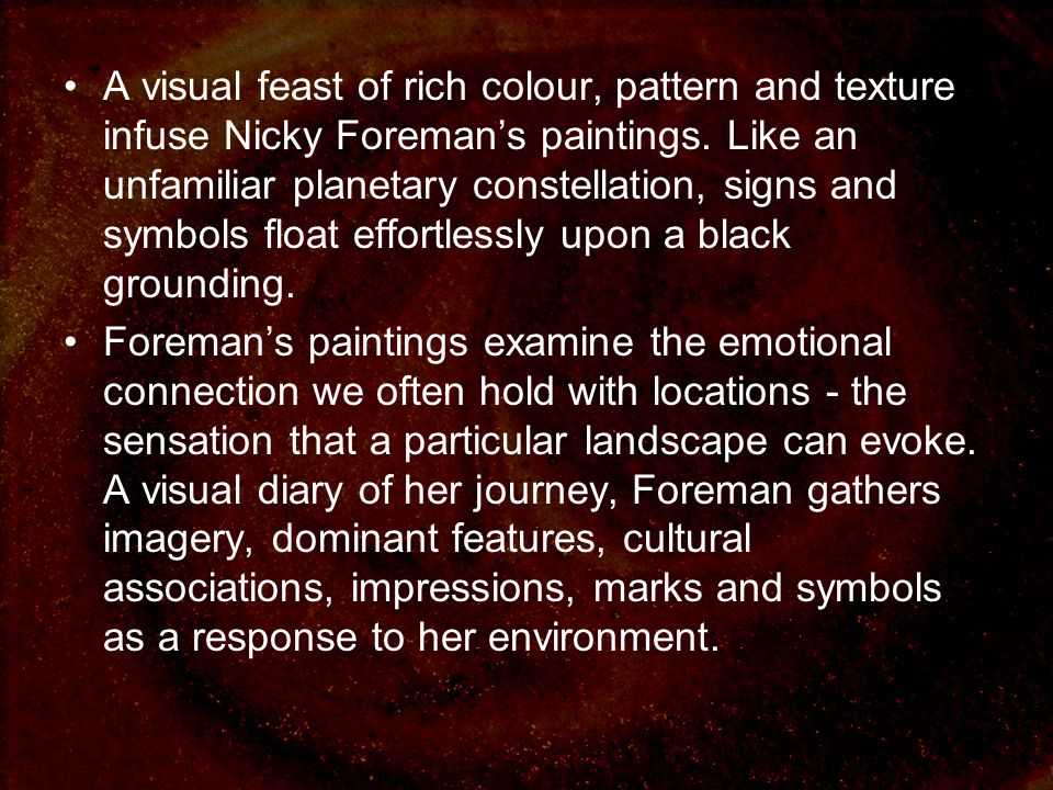 A visual feast of rich colour, pattern and texture infuse Nicky Foremans paintings.