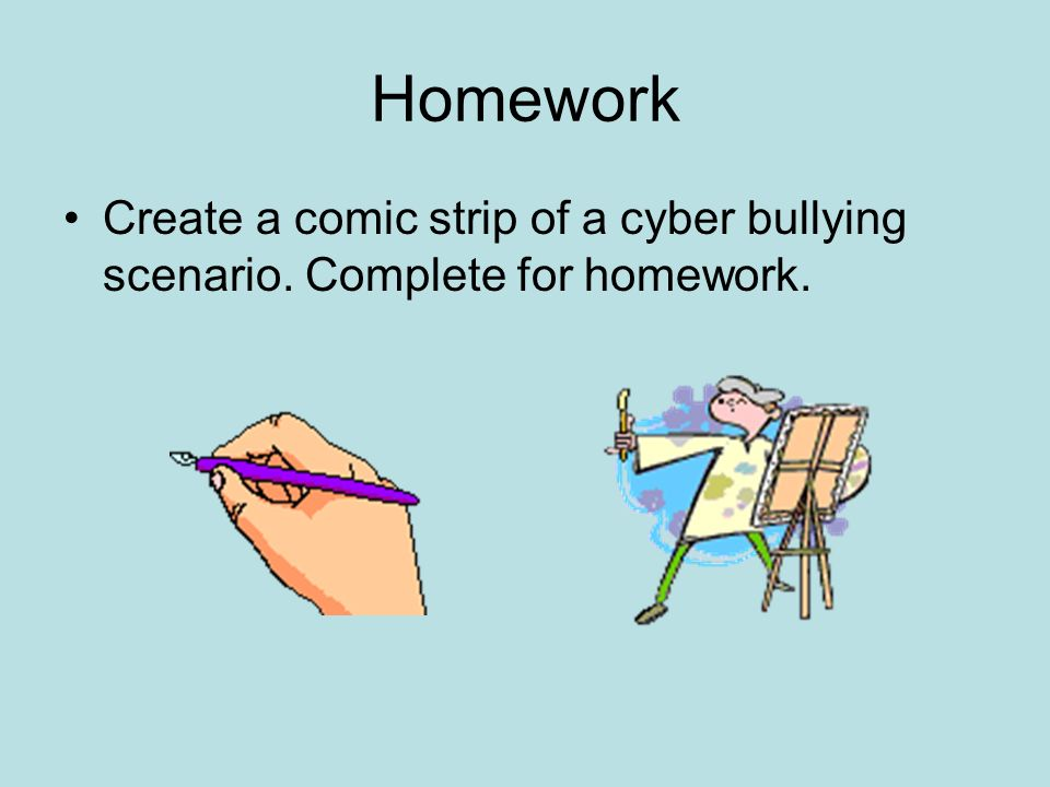 Homework Create a comic strip of a cyber bullying scenario. Complete for homework.