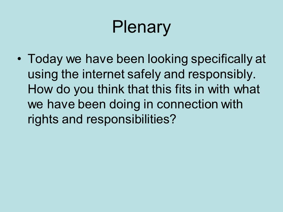 Plenary Today we have been looking specifically at using the internet safely and responsibly.