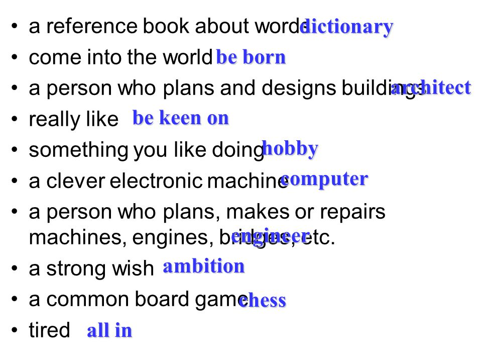 a reference book about words come into the world a person who plans and designs buildings really like something you like doing a clever electronic machine a person who plans, makes or repairs machines, engines, bridges, etc.