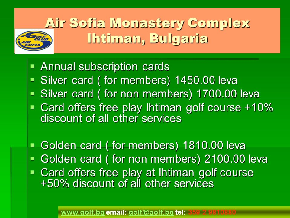 Membership Membership Membership card Membership card Adult 80.00 Adult 80.00 Junior 40.00 Junior 40.00 Members gets 10% discount at all services offered at the Air Sofia golf course Members gets 10% discount at all services offered at the Air Sofia golf course Air Sofia Monastery Complex Ihtiman, Bulgaria www.golf.bgwww.golf.bg email: golf@golf.bg tel: 359 2 9810880golf@golf.bg