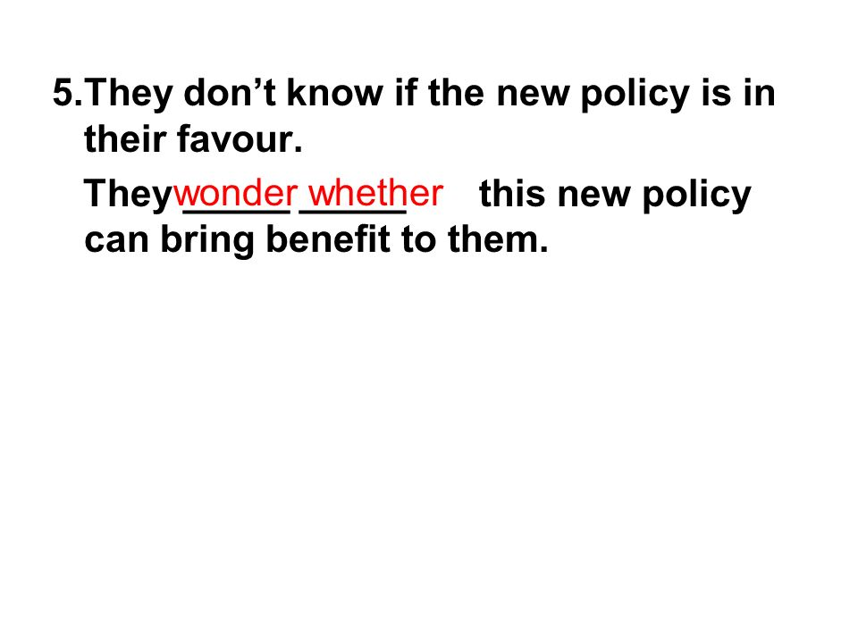 5.They dont know if the new policy is in their favour.