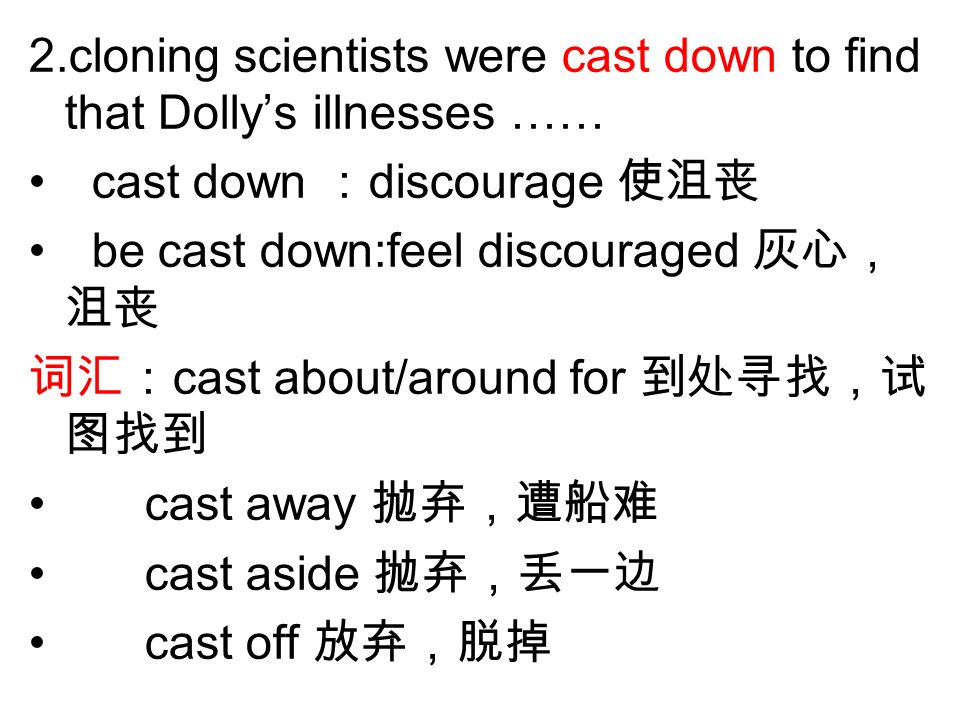 2.cloning scientists were cast down to find that Dollys illnesses …… cast down discourage be cast down:feel discouraged cast about/around for cast away cast aside cast off
