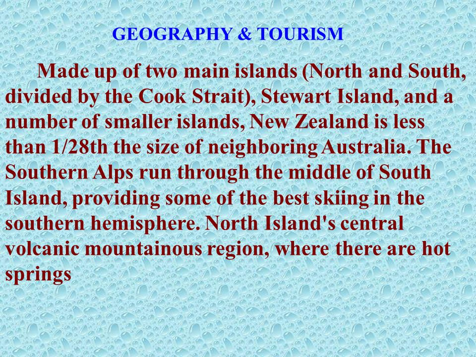 GEOGRAPHY & TOURISM Made up of two main islands (North and South, divided by the Cook Strait), Stewart Island, and a number of smaller islands, New Zealand is less than 1/28th the size of neighboring Australia.