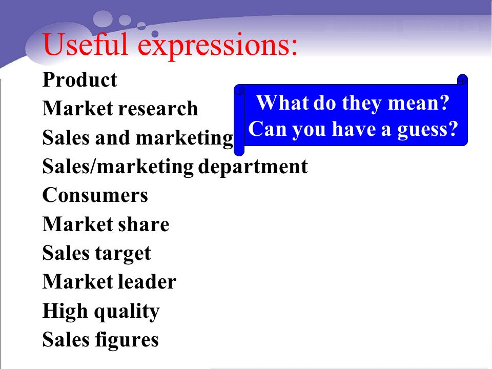 Useful expressions: Product Market research Sales and marketing Sales/marketing department Consumers Market share Sales target Market leader High quality Sales figures What do they mean.