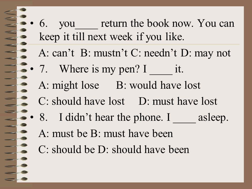 6. you____ return the book now. You can keep it till next week if you like.