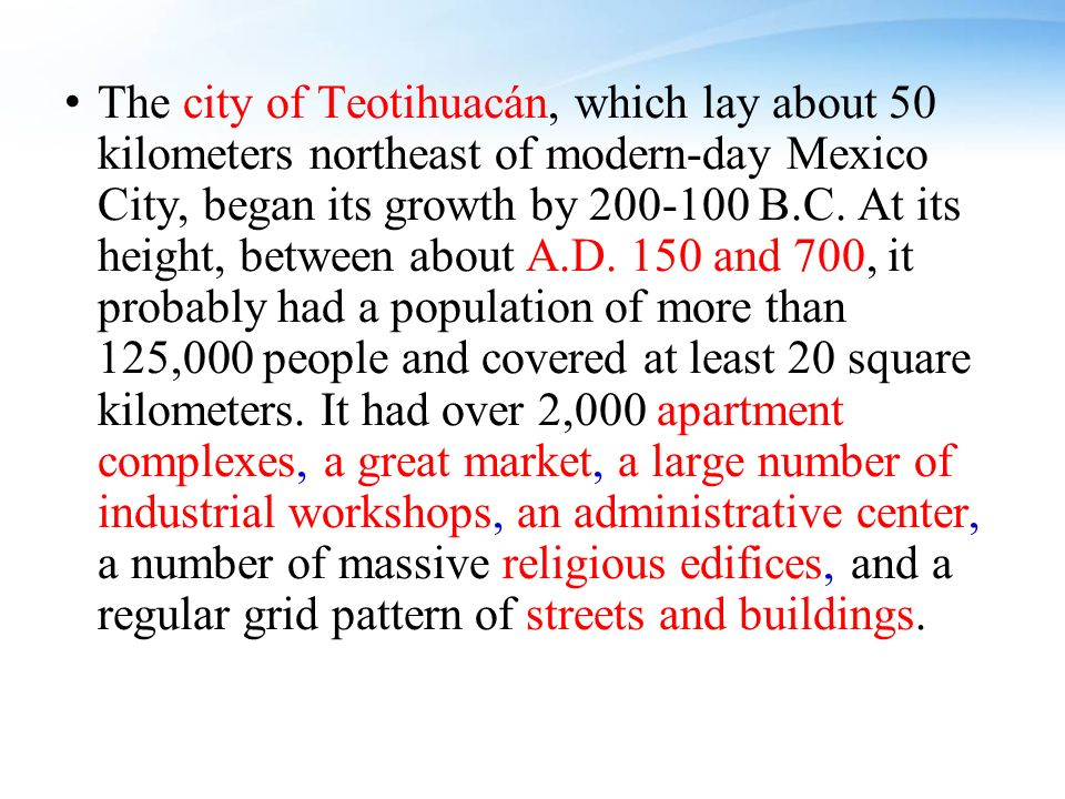 The city of Teotihuacán, which lay about 50 kilometers northeast of modern-day Mexico City, began its growth by B.C.