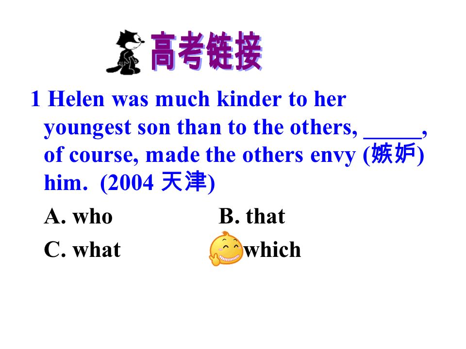 1 Helen was much kinder to her youngest son than to the others, _____, of course, made the others envy ( ) him.