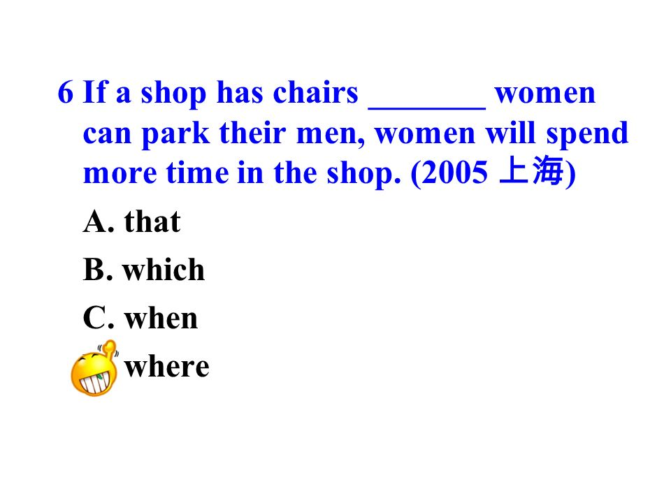 6 If a shop has chairs _______ women can park their men, women will spend more time in the shop.