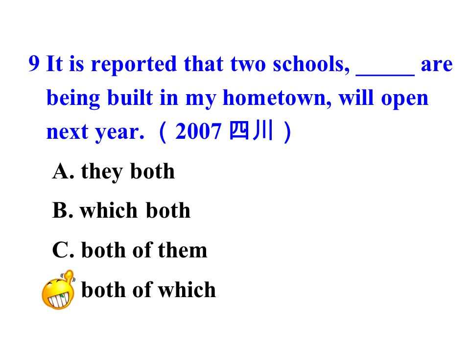9 It is reported that two schools, _____ are being built in my hometown, will open next year.