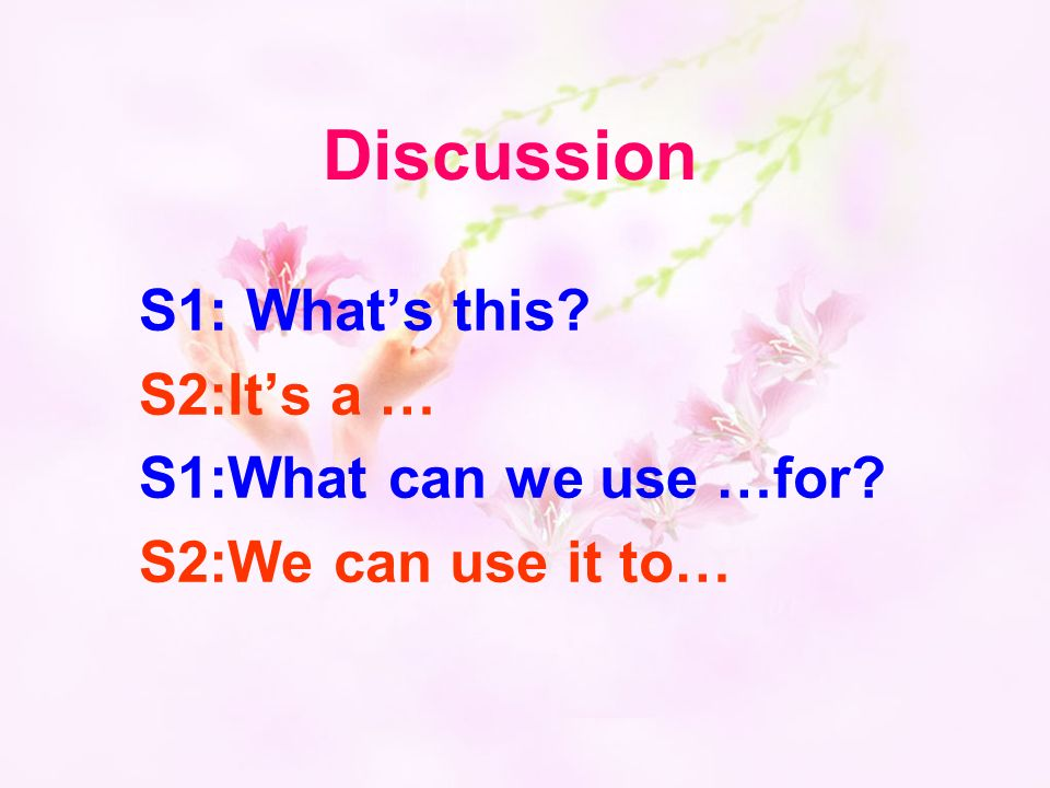Discussion S1: Whats this S2:Its a … S1:What can we use …for S2:We can use it to…