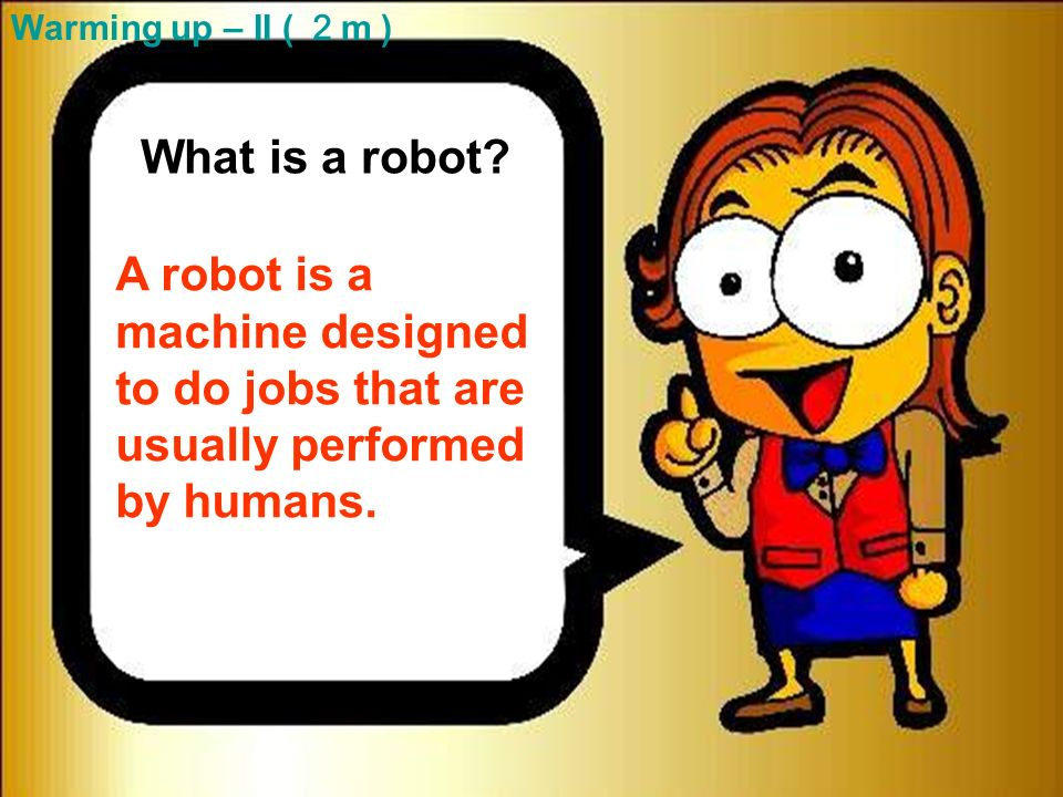 13 What is a robot. A robot is a machine designed to do jobs that are usually performed by humans.