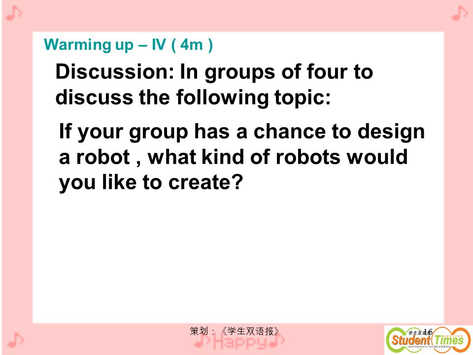 16 Discussion: In groups of four to discuss the following topic: If your group has a chance to design a robot, what kind of robots would you like to create.