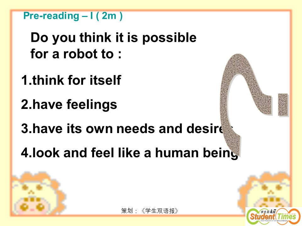17 Do you think it is possible for a robot to : 1.think for itself 2.have feelings 3.have its own needs and desires 4.look and feel like a human being Pre-reading – I ( 2m )